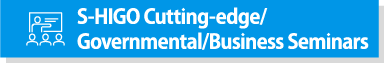 S-HIGO Cutting-edge/Governmental/Business Seminars